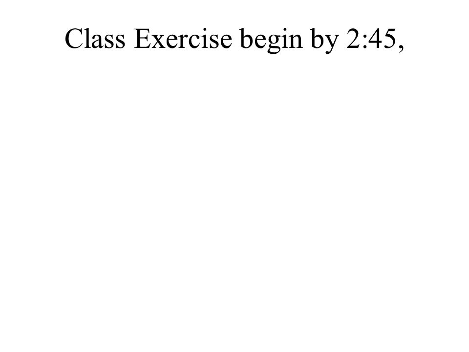 Class Exercise begin by 2:45,