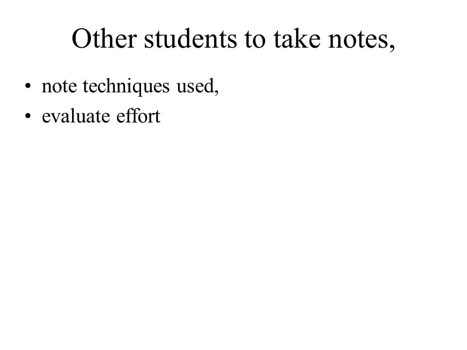 Other students to take notes, note techniques used, evaluate effort