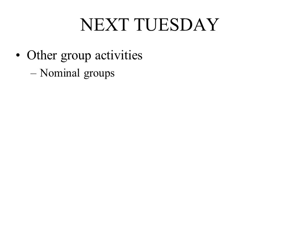 NEXT TUESDAY Other group activities –Nominal groups