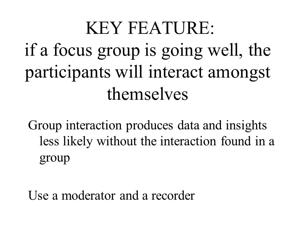 KEY FEATURE: if a focus group is going well, the participants will interact amongst themselves Group interaction produces data and insights less likel