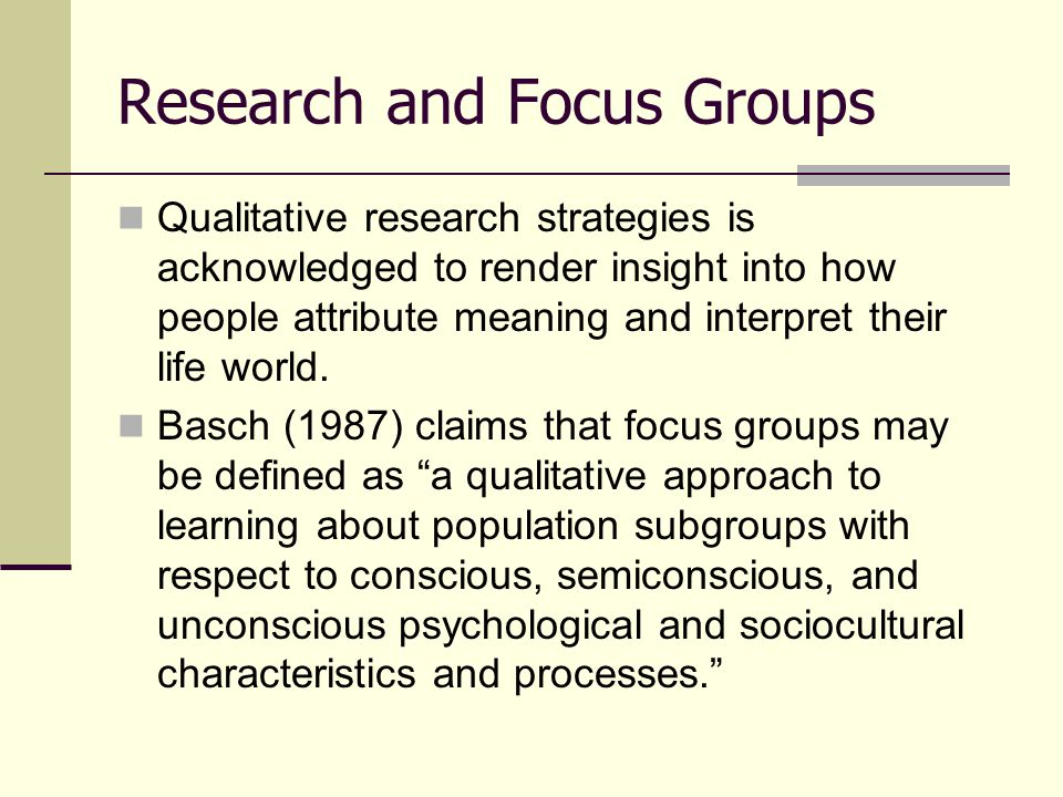 Strengths and Weaknesses of Focus Groups Focus groups can produce a wider range of information than other research strategies.