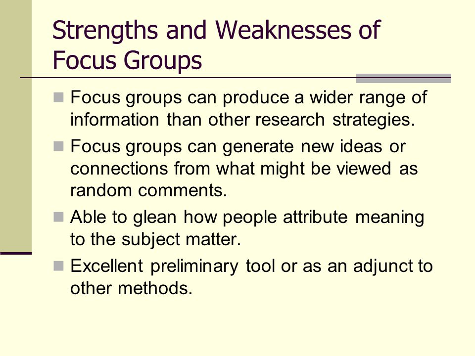 Strengths and Weaknesses of Focus Groups Consistent with other qualitative methods, it is difficult to generalize results to larger populations.