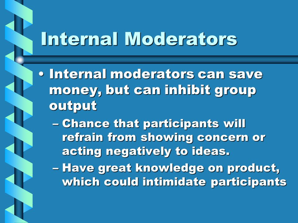 Internal Moderators Internal moderators can save money, but can inhibit group outputInternal moderators can save money, but can inhibit group output –Chance that participants will refrain from showing concern or acting negatively to ideas.