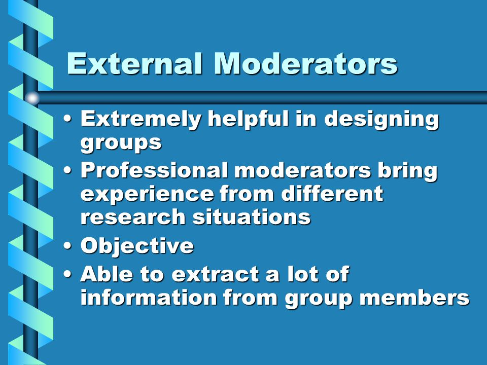 External Moderators Extremely helpful in designing groupsExtremely helpful in designing groups Professional moderators bring experience from different