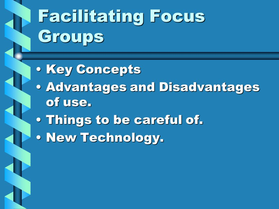 Facilitating Focus Groups Key ConceptsKey Concepts Advantages and Disadvantages of use.Advantages and Disadvantages of use. Things to be careful of.Th