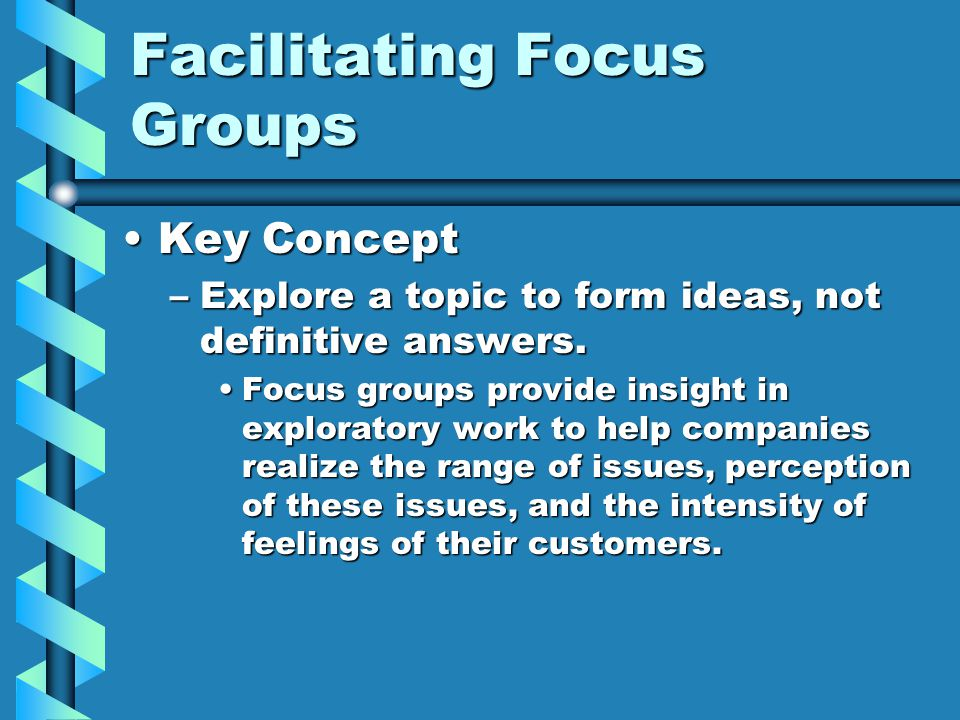 Facilitating Focus Groups Key ConceptKey Concept –Explore a topic to form ideas, not definitive answers. Focus groups provide insight in exploratory w