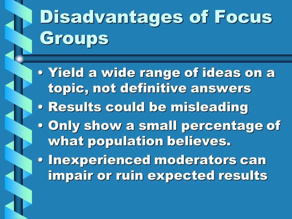 Disadvantages of Focus Groups Yield a wide range of ideas on a topic, not definitive answersYield a wide range of ideas on a topic, not definitive answers Results could be misleadingResults could be misleading Only show a small percentage of what population believes.Only show a small percentage of what population believes.