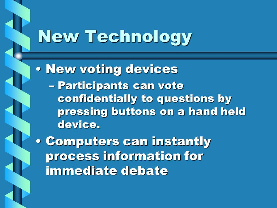 New Technology New voting devicesNew voting devices –Participants can vote confidentially to questions by pressing buttons on a hand held device.