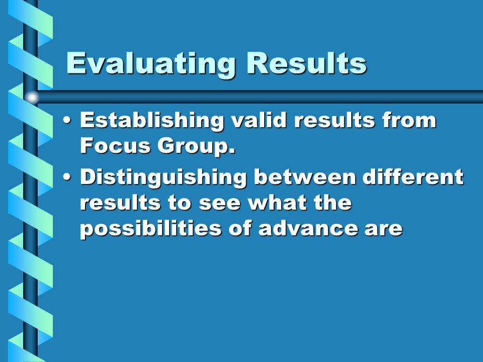 Evaluating Results Establishing valid results from Focus Group.Establishing valid results from Focus Group.