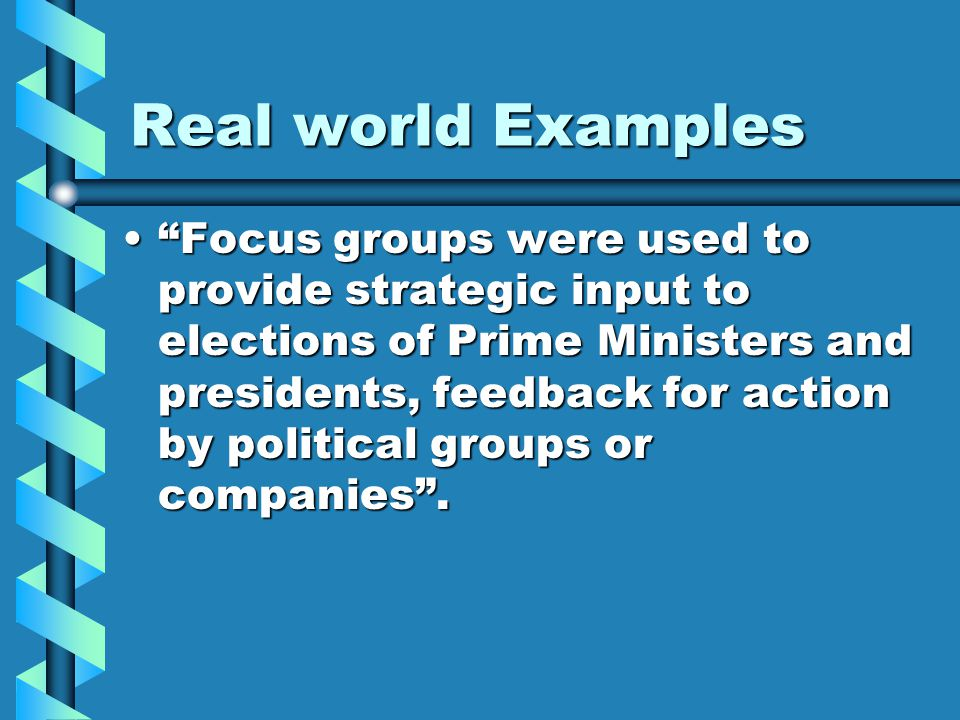 Real world Examples Focus groups were used to provide strategic input to elections of Prime Ministers and presidents, feedback for action by political groups or companies . Focus groups were used to provide strategic input to elections of Prime Ministers and presidents, feedback for action by political groups or companies .