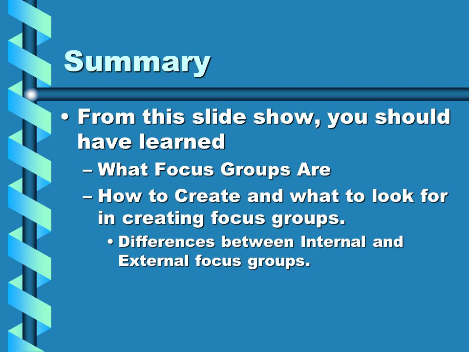 Summary From this slide show, you should have learnedFrom this slide show, you should have learned –What Focus Groups Are –How to Create and what to l
