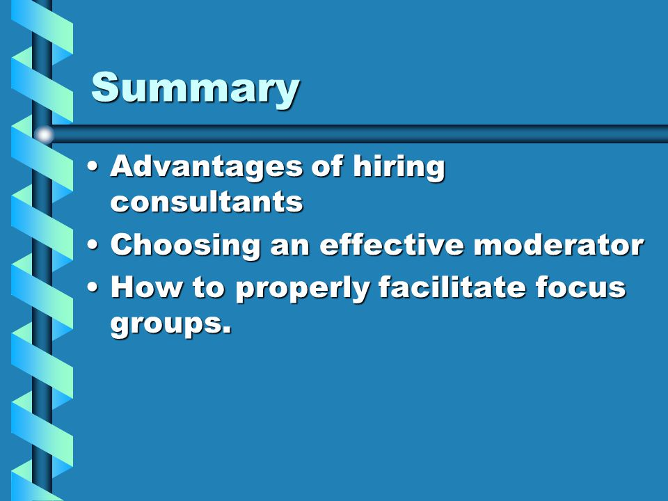 Summary Advantages of hiring consultantsAdvantages of hiring consultants Choosing an effective moderatorChoosing an effective moderator How to properly facilitate focus groups.How to properly facilitate focus groups.
