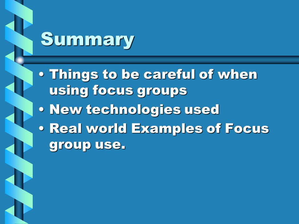 Summary Things to be careful of when using focus groupsThings to be careful of when using focus groups New technologies usedNew technologies used Real
