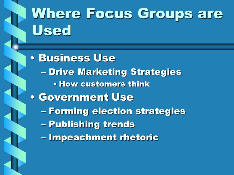 Where Focus Groups are Used Business UseBusiness Use –Drive Marketing Strategies How customers thinkHow customers think Government UseGovernment Use –Forming election strategies –Publishing trends –Impeachment rhetoric