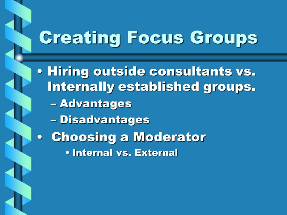Creating Focus Groups Hiring outside consultants vs. Internally established groups.Hiring outside consultants vs. Internally established groups. –Adva