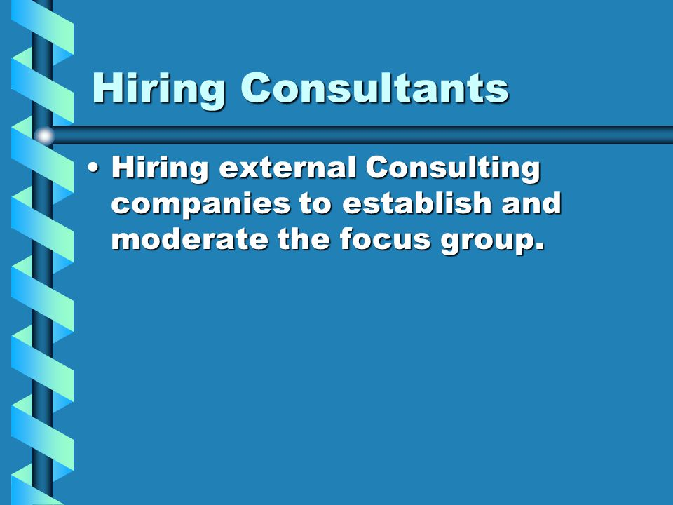 Hiring Consultants Hiring external Consulting companies to establish and moderate the focus group.Hiring external Consulting companies to establish and moderate the focus group.