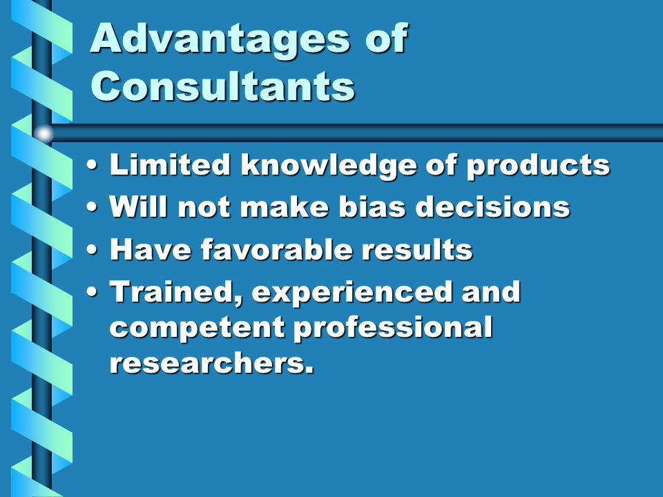 Advantages of Consultants Limited knowledge of productsLimited knowledge of products Will not make bias decisionsWill not make bias decisions Have favorable resultsHave favorable results Trained, experienced and competent professional researchers.Trained, experienced and competent professional researchers.