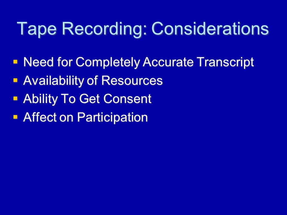 Tape Recording: Considerations  Need for Completely Accurate Transcript  Availability of Resources  Ability To Get Consent  Affect on Participation  Need for Completely Accurate Transcript  Availability of Resources  Ability To Get Consent  Affect on Participation