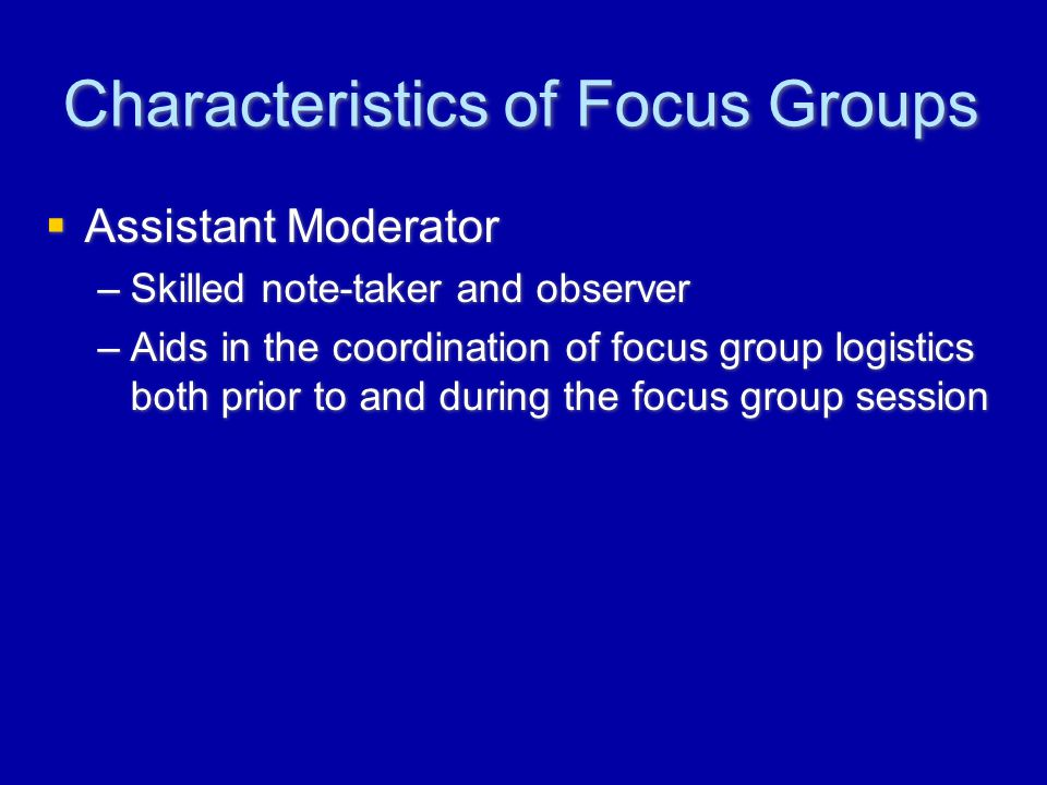 Characteristics of Focus Groups  Assistant Moderator –Skilled note-taker and observer –Aids in the coordination of focus group logistics both prior to and during the focus group session  Assistant Moderator –Skilled note-taker and observer –Aids in the coordination of focus group logistics both prior to and during the focus group session