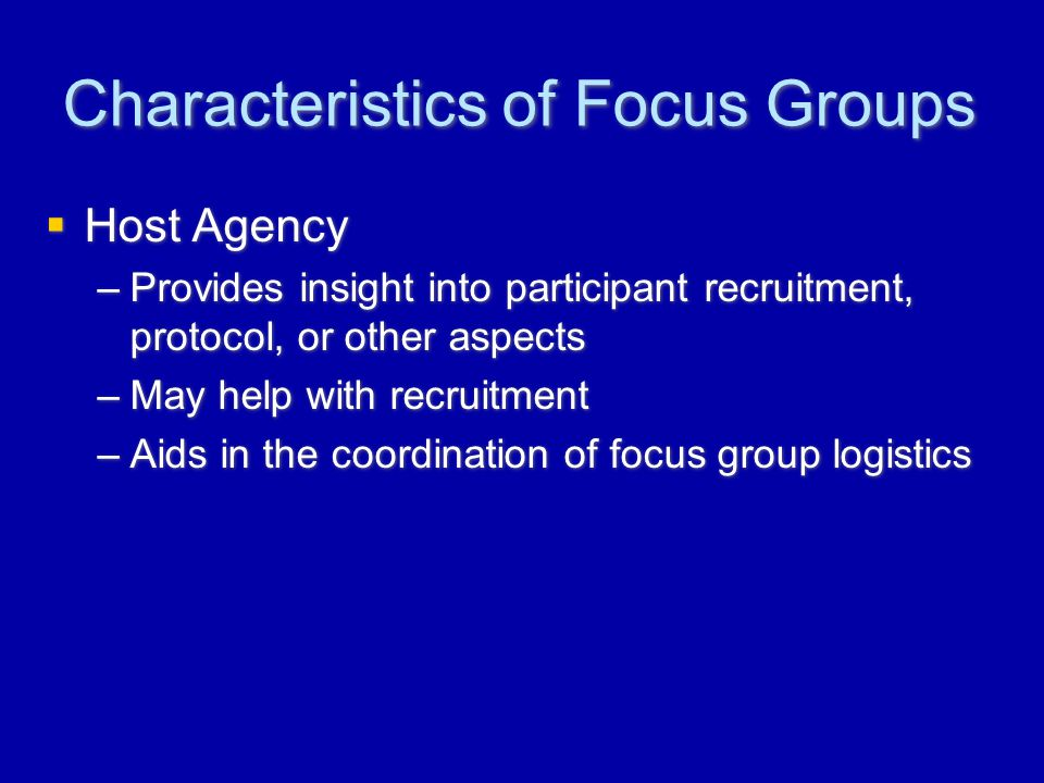 Characteristics of Focus Groups  Host Agency –Provides insight into participant recruitment, protocol, or other aspects –May help with recruitment –Aids in the coordination of focus group logistics  Host Agency –Provides insight into participant recruitment, protocol, or other aspects –May help with recruitment –Aids in the coordination of focus group logistics