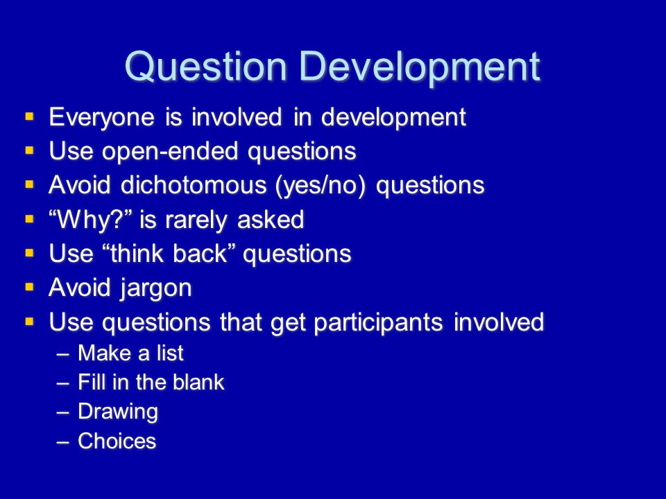 Question Development  Everyone is involved in development  Use open-ended questions  Avoid dichotomous (yes/no) questions  Why? is rarely asked  Use think back questions  Avoid jargon  Use questions that get participants involved –Make a list –Fill in the blank –Drawing –Choices  Everyone is involved in development  Use open-ended questions  Avoid dichotomous (yes/no) questions  Why? is rarely asked  Use think back questions  Avoid jargon  Use questions that get participants involved –Make a list –Fill in the blank –Drawing –Choices