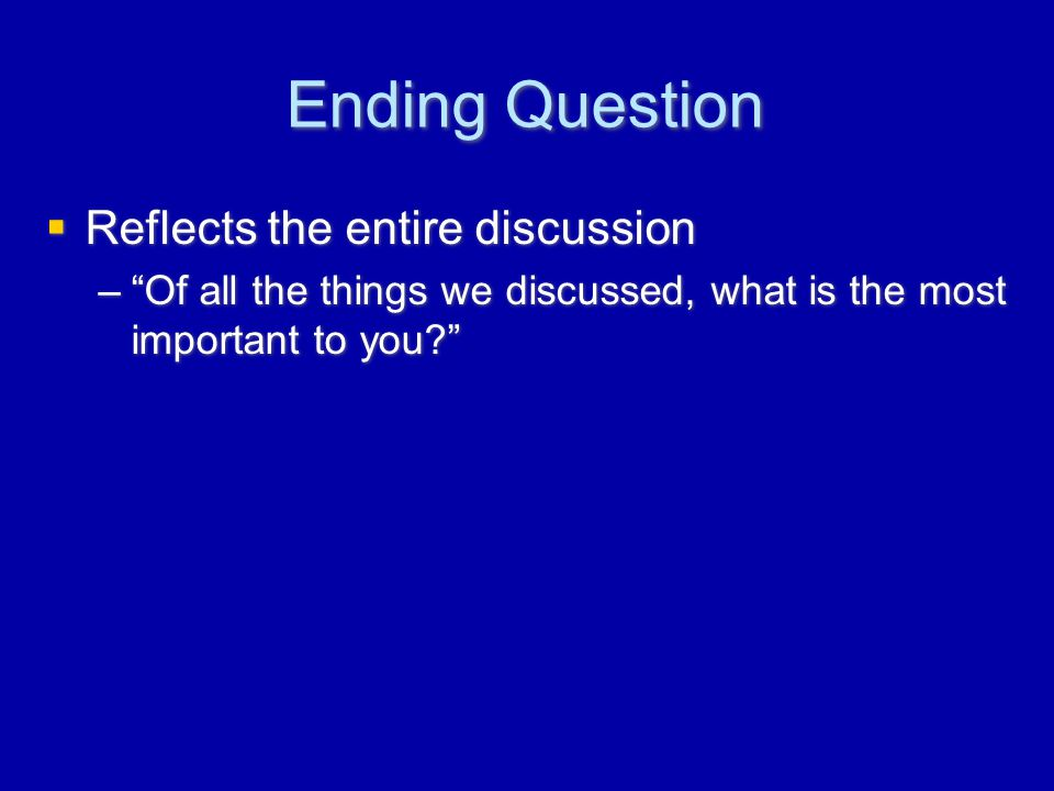 Ending Question  Reflects the entire discussion – Of all the things we discussed, what is the most important to you?  Reflects the entire discussion – Of all the things we discussed, what is the most important to you?