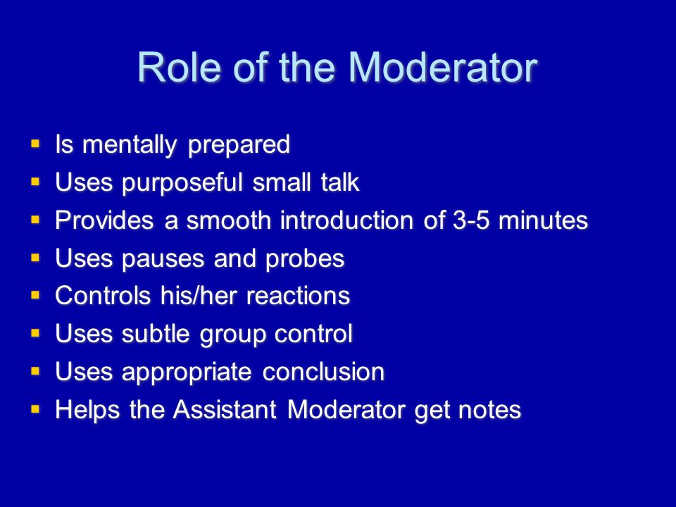 Role of the Moderator  Is mentally prepared  Uses purposeful small talk  Provides a smooth introduction of 3-5 minutes  Uses pauses and probes  Controls his/her reactions  Uses subtle group control  Uses appropriate conclusion  Helps the Assistant Moderator get notes  Is mentally prepared  Uses purposeful small talk  Provides a smooth introduction of 3-5 minutes  Uses pauses and probes  Controls his/her reactions  Uses subtle group control  Uses appropriate conclusion  Helps the Assistant Moderator get notes