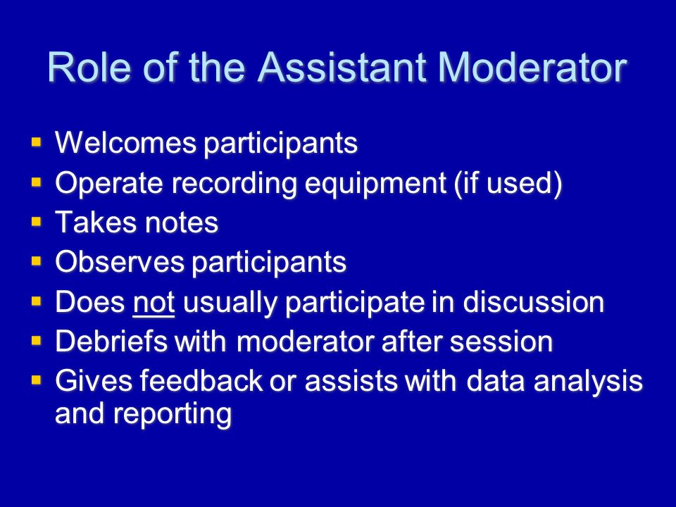 Role of the Assistant Moderator  Welcomes participants  Operate recording equipment (if used)  Takes notes  Observes participants  Does not usually participate in discussion  Debriefs with moderator after session  Gives feedback or assists with data analysis and reporting  Welcomes participants  Operate recording equipment (if used)  Takes notes  Observes participants  Does not usually participate in discussion  Debriefs with moderator after session  Gives feedback or assists with data analysis and reporting