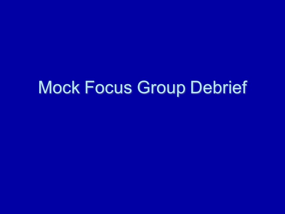 Mock Focus Group Debrief