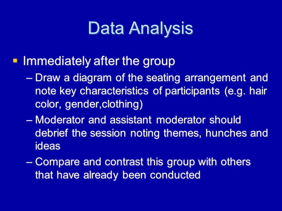 Data Analysis  Immediately after the group –Draw a diagram of the seating arrangement and note key characteristics of participants (e.g.