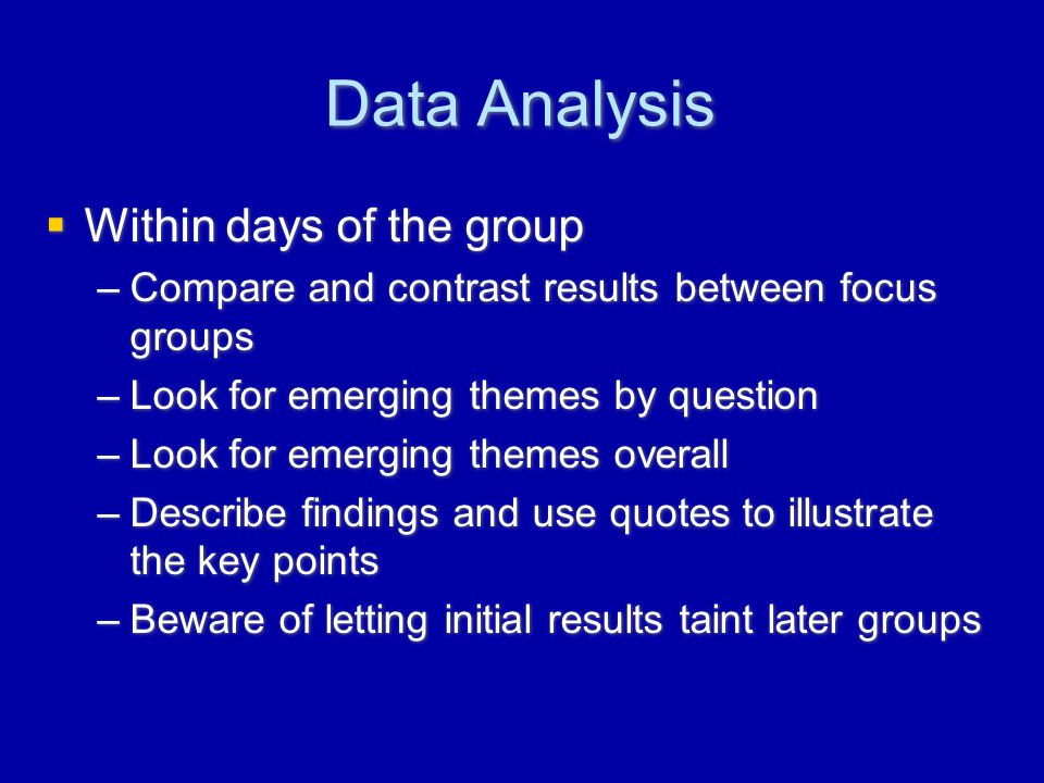 Data Analysis  Within days of the group –Compare and contrast results between focus groups –Look for emerging themes by question –Look for emerging themes overall –Describe findings and use quotes to illustrate the key points –Beware of letting initial results taint later groups  Within days of the group –Compare and contrast results between focus groups –Look for emerging themes by question –Look for emerging themes overall –Describe findings and use quotes to illustrate the key points –Beware of letting initial results taint later groups