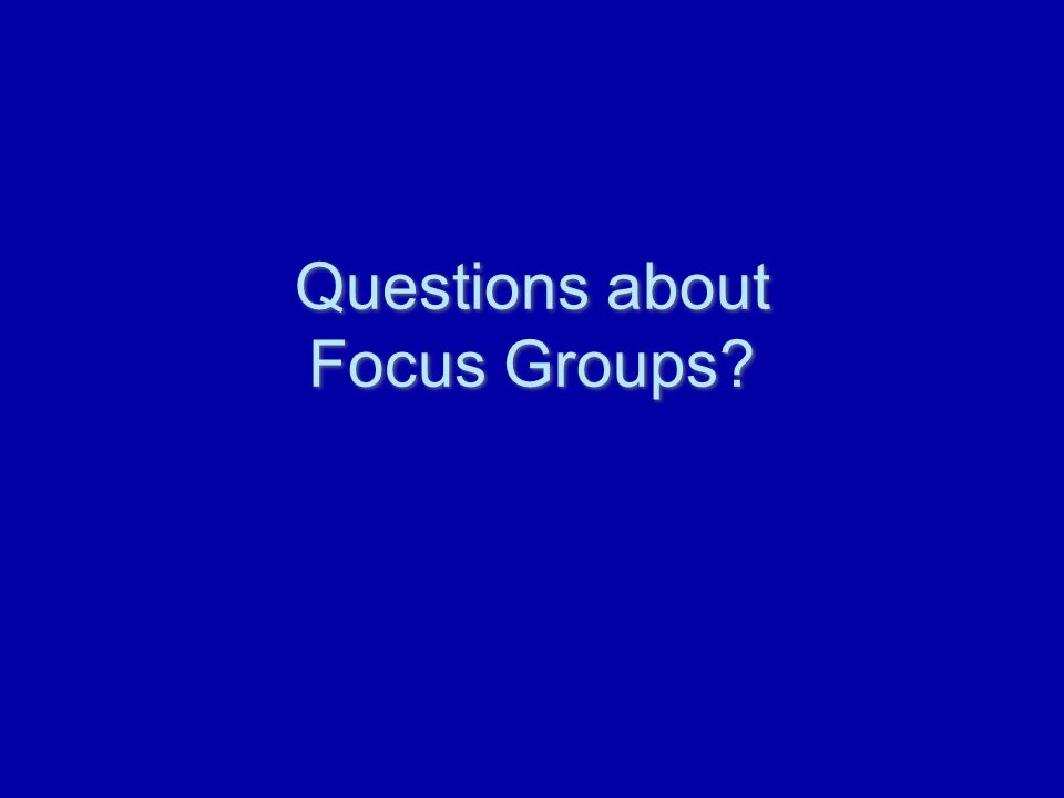 Questions about Focus Groups?