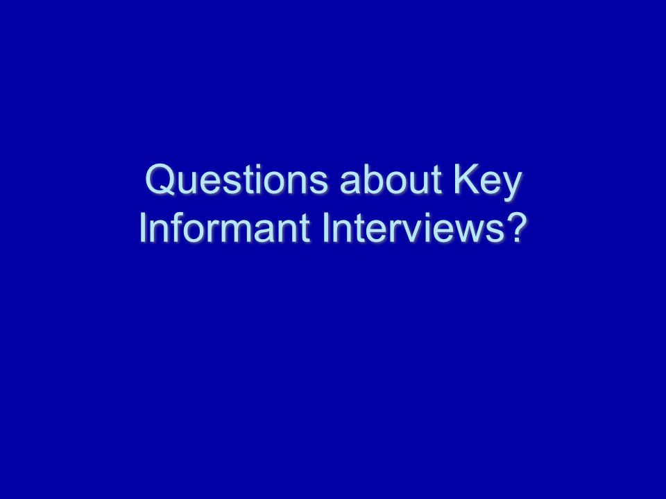 Questions about Key Informant Interviews?