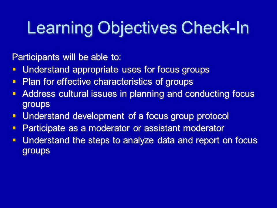 Learning Objectives Check-In Participants will be able to:  Understand appropriate uses for focus groups  Plan for effective characteristics of groups  Address cultural issues in planning and conducting focus groups  Understand development of a focus group protocol  Participate as a moderator or assistant moderator  Understand the steps to analyze data and report on focus groups Participants will be able to:  Understand appropriate uses for focus groups  Plan for effective characteristics of groups  Address cultural issues in planning and conducting focus groups  Understand development of a focus group protocol  Participate as a moderator or assistant moderator  Understand the steps to analyze data and report on focus groups