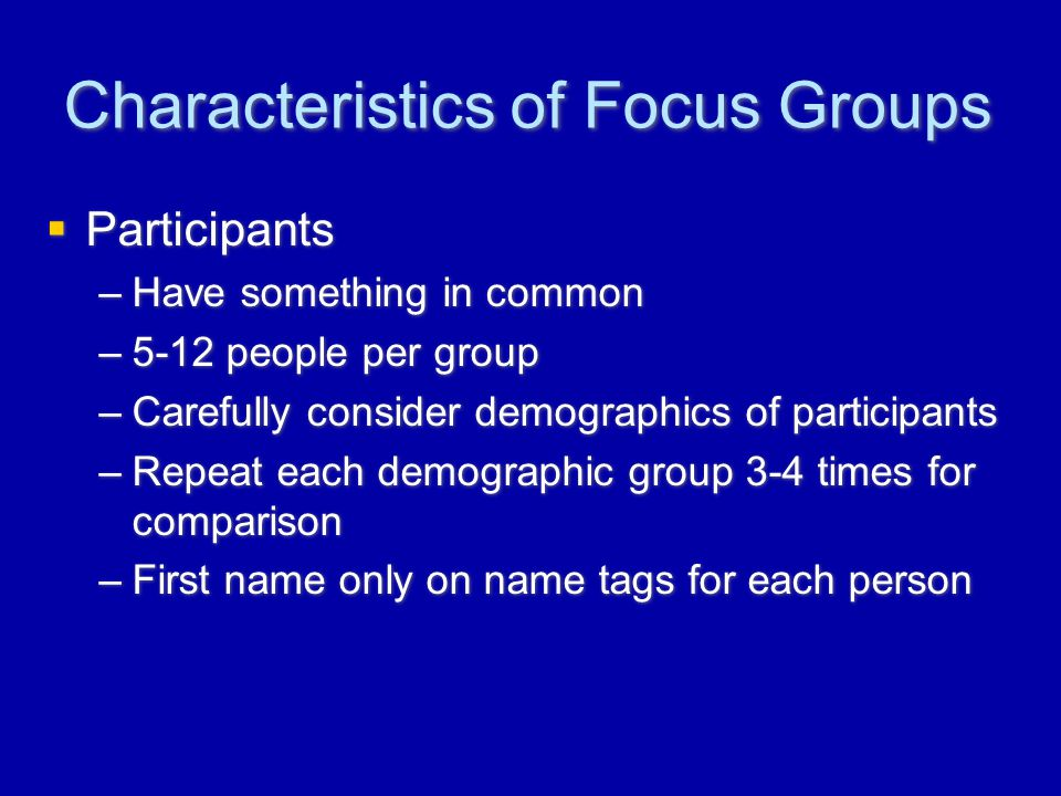 Characteristics of Focus Groups  Participants –Have something in common –5-12 people per group –Carefully consider demographics of participants –Repeat each demographic group 3-4 times for comparison –First name only on name tags for each person  Participants –Have something in common –5-12 people per group –Carefully consider demographics of participants –Repeat each demographic group 3-4 times for comparison –First name only on name tags for each person