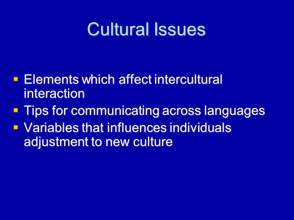 Cultural Issues  Elements which affect intercultural interaction  Tips for communicating across languages  Variables that influences individuals adjustment to new culture  Elements which affect intercultural interaction  Tips for communicating across languages  Variables that influences individuals adjustment to new culture