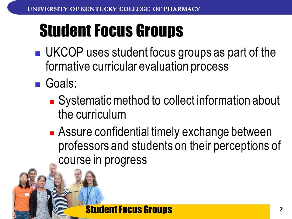 Student Focus Groups UNIVERSITY OF KENTUCKY COLLEGE OF PHARMACY 2 Student Focus Groups UKCOP uses student focus groups as part of the formative curricular evaluation process Goals: Systematic method to collect information about the curriculum Assure confidential timely exchange between professors and students on their perceptions of course in progress