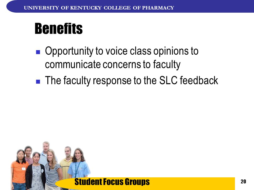 Student Focus Groups UNIVERSITY OF KENTUCKY COLLEGE OF PHARMACY 20 Benefits Opportunity to voice class opinions to communicate concerns to faculty The faculty response to the SLC feedback