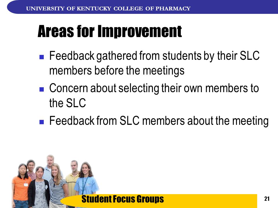 Student Focus Groups UNIVERSITY OF KENTUCKY COLLEGE OF PHARMACY 21 Areas for Improvement Feedback gathered from students by their SLC members before the meetings Concern about selecting their own members to the SLC Feedback from SLC members about the meeting