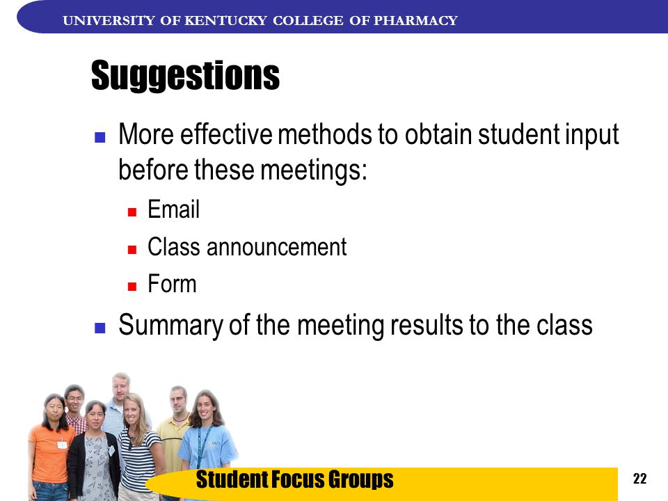 Student Focus Groups UNIVERSITY OF KENTUCKY COLLEGE OF PHARMACY 22 Suggestions More effective methods to obtain student input before these meetings: Email Class announcement Form Summary of the meeting results to the class