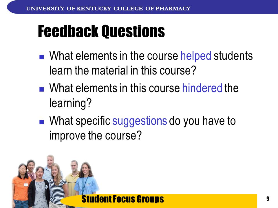 Student Focus Groups UNIVERSITY OF KENTUCKY COLLEGE OF PHARMACY 9 Feedback Questions What elements in the course helped students learn the material in this course.