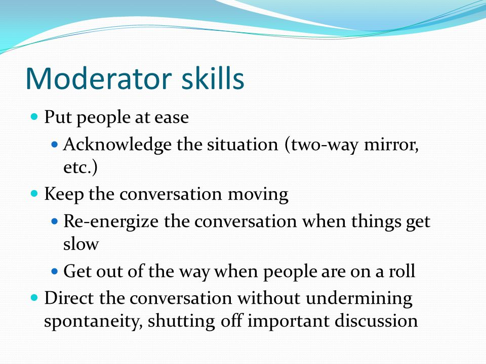 Moderator skills Put people at ease Acknowledge the situation (two-way mirror, etc.) Keep the conversation moving Re-energize the conversation when th