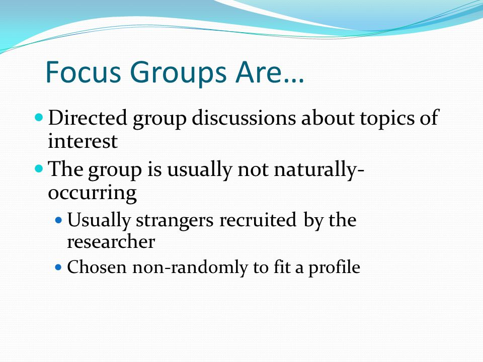 Origins Social science research in the 1930s and 1940s Frustrated by the limits of survey research Popularized by private marketing firms from 1950 – 1980 Boxed cake mix research Academic revival Good way to begin exploring a topic Virtual focus groups Morgan (1998) Focus Group Guidebook