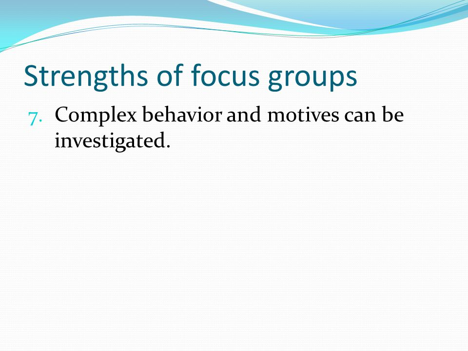 Strengths of focus groups 7. Complex behavior and motives can be investigated.