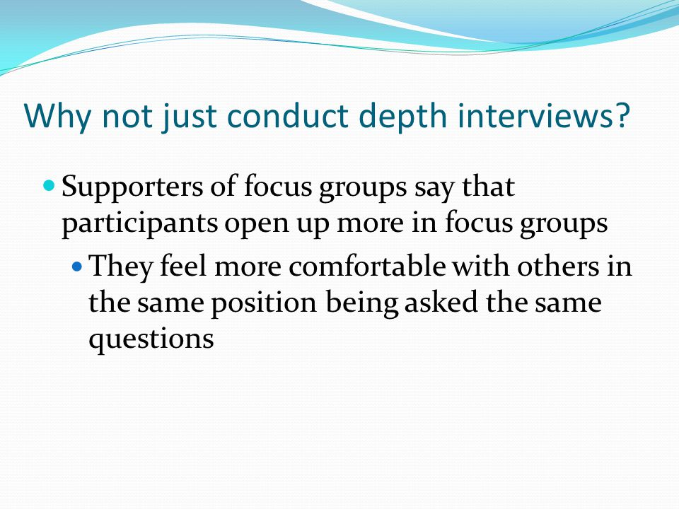 Why not just conduct depth interviews? Supporters of focus groups say that participants open up more in focus groups They feel more comfortable with o