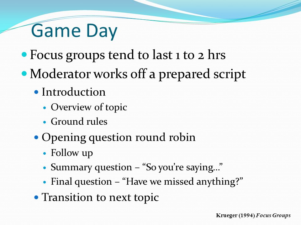 Game Day Focus groups tend to last 1 to 2 hrs Moderator works off a prepared script Introduction Overview of topic Ground rules Opening question round