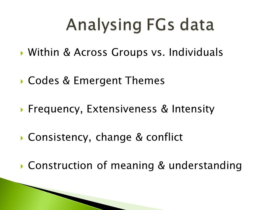  Within & Across Groups vs. Individuals  Codes & Emergent Themes  Frequency, Extensiveness & Intensity  Consistency, change & conflict  Construct
