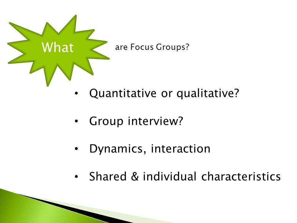 Quantitative or qualitative? Group interview? Dynamics, interaction Shared & individual characteristics What are Focus Groups?