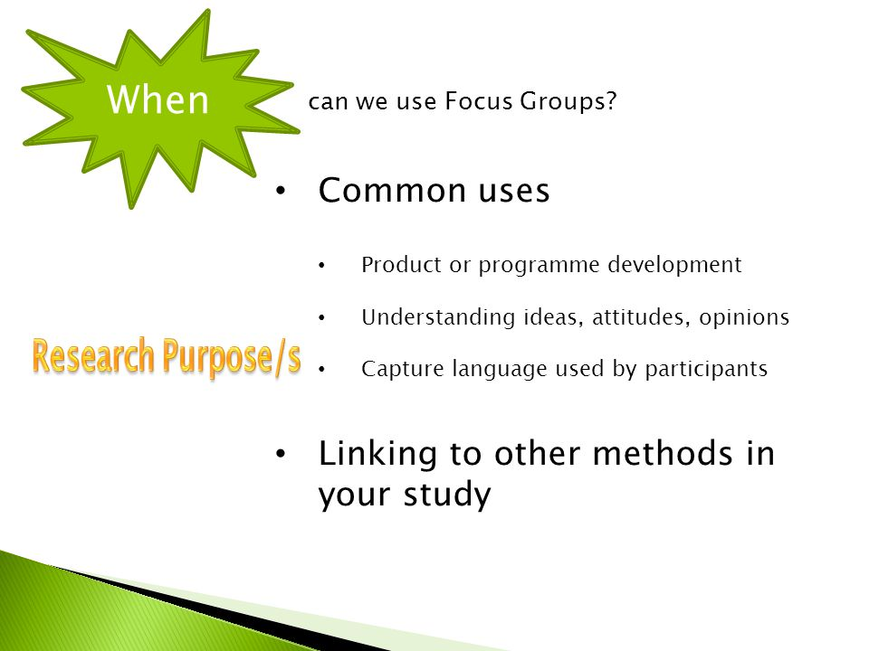 Common uses Product or programme development Understanding ideas, attitudes, opinions Capture language used by participants Linking to other methods in your study When can we use Focus Groups?