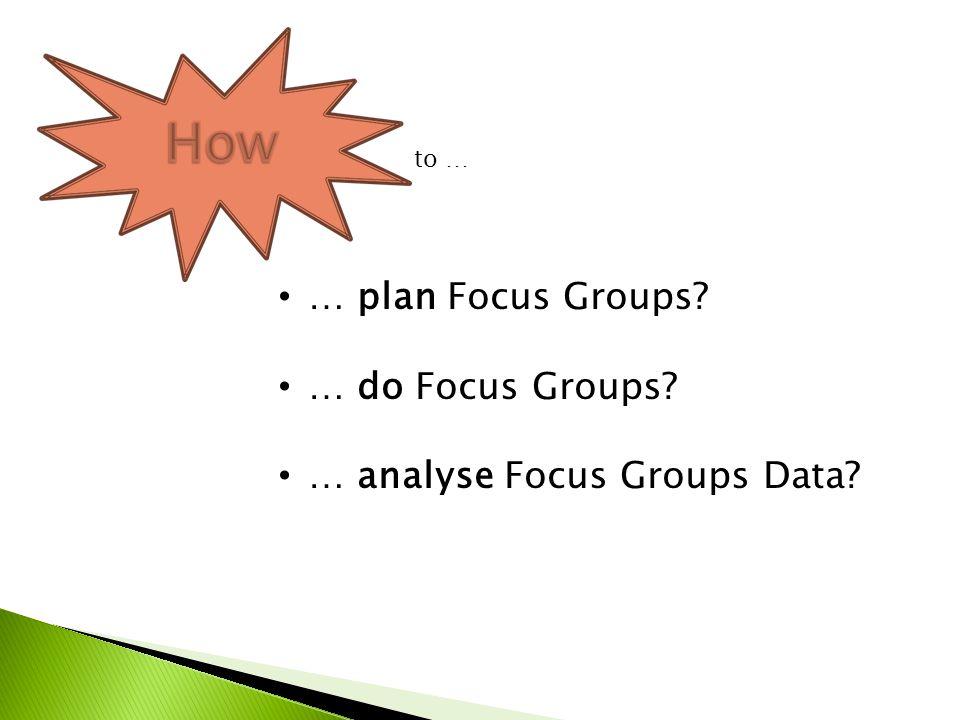 … plan Focus Groups? … do Focus Groups? … analyse Focus Groups Data? to …